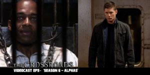 The Crossroads Videocast (EP9): 'Supernatural Season 6 – Alphas' – Discussion
